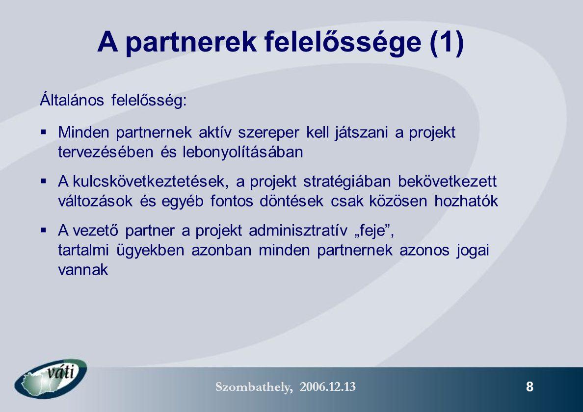 """Szombathely, 2006.12.13 8 Általános felelősség:  Minden partnernek aktív szereper kell játszani a projekt tervezésében és lebonyolításában  A kulcskövetkeztetések, a projekt stratégiában bekövetkezett változások és egyéb fontos döntések csak közösen hozhatók  A vezető partner a projekt adminisztratív """"feje , tartalmi ügyekben azonban minden partnernek azonos jogai vannak A partnerek felelőssége (1)"""