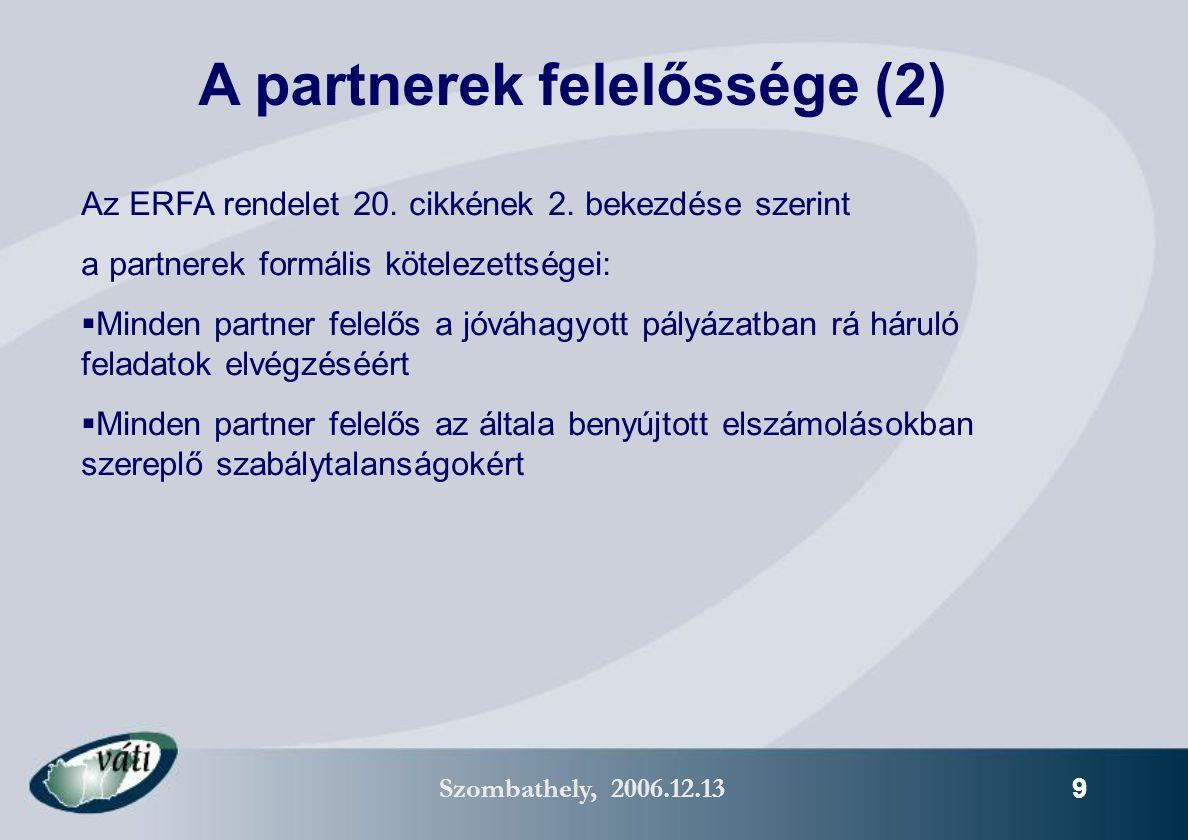 Szombathely, 2006.12.13 10  megerősíti a határon átnyúló együttműködést – program szinten: megnő a folyamatok és a dokumentáció harmonizálásának igénye – projekt szinten: csak a mindkét oldal számára valós határon átnyúló hasznot jelentő projektek kerülhetnek jóváhagyásra  Tisztázza a partnerek felelősségét (egy szerződés, egy számla, egy felelős VP)  Európa szerte számos Interreg IIIA programban működik már (ld.: www.interact-eu.net/mt) Érvek a vezető partner elv mellett