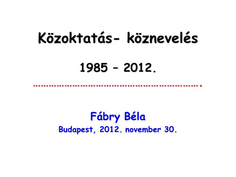 Közoktatás- köznevelés 1985 – 2012. ………………………………………………………. Fábry Béla Budapest, 2012. november 30.