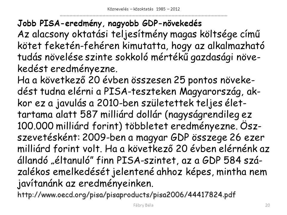 Köznevelés – közoktatás 1985 – 2012 ……………………………………………………………………………………………………………………………………… Jobb PISA-eredmény, nagyobb GDP-növekedés Az alacsony oktatási teljesítmény magas költsége című kötet feketén-fehéren kimutatta, hogy az alkalmazható tudás növelése szinte sokkoló mértékű gazdasági növe- kedést eredményezne.