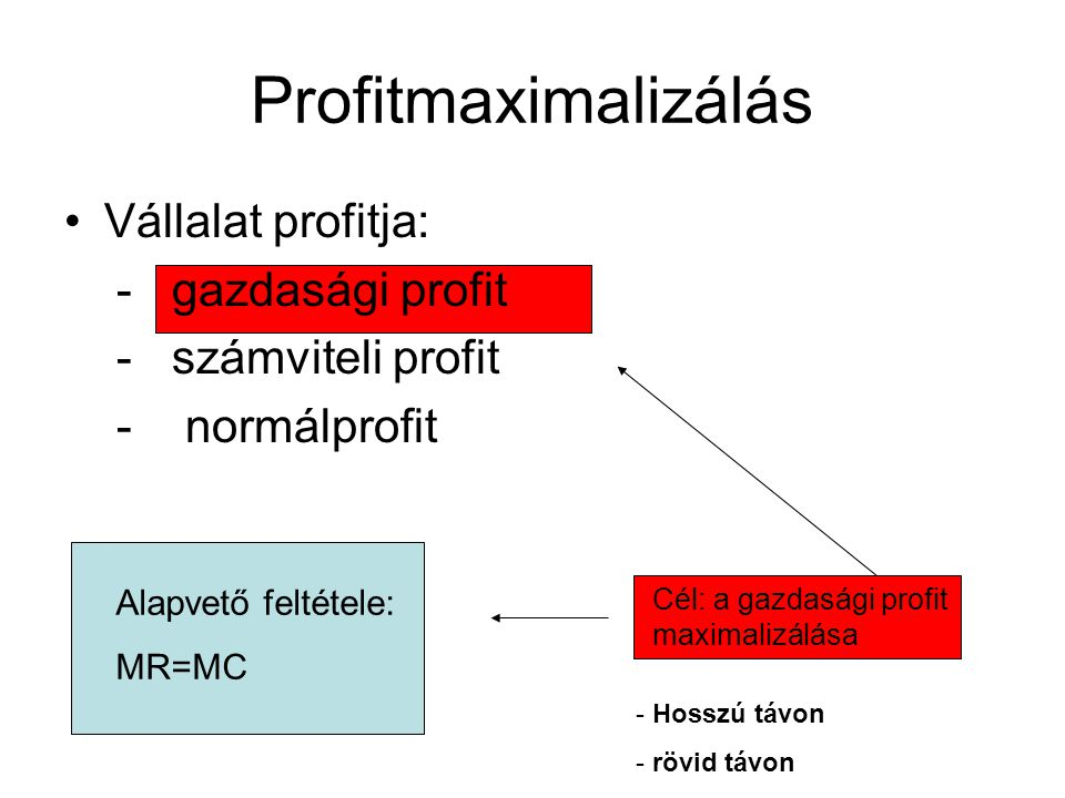 Profitmaximalizálás Vállalat profitja: - gazdasági profit - számviteli profit - normálprofit Cél: a gazdasági profit maximalizálása - Hosszú távon - r