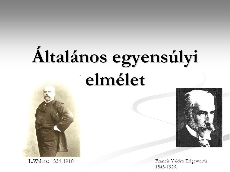 Általános egyensúlyi elmélet L.Walras: 1834-1910 Francis Ysidro Edgeworth 1845-1926.