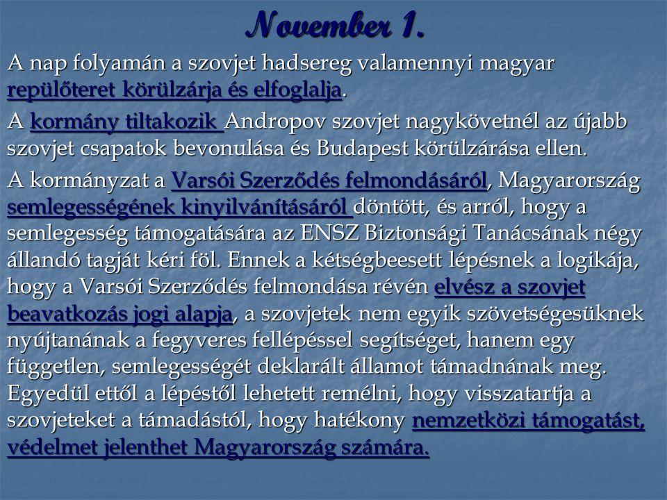 November 1. A nap folyamán a szovjet hadsereg valamennyi magyar repülőteret körülzárja és elfoglalja. A kormány tiltakozik Andropov szovjet nagykövetn