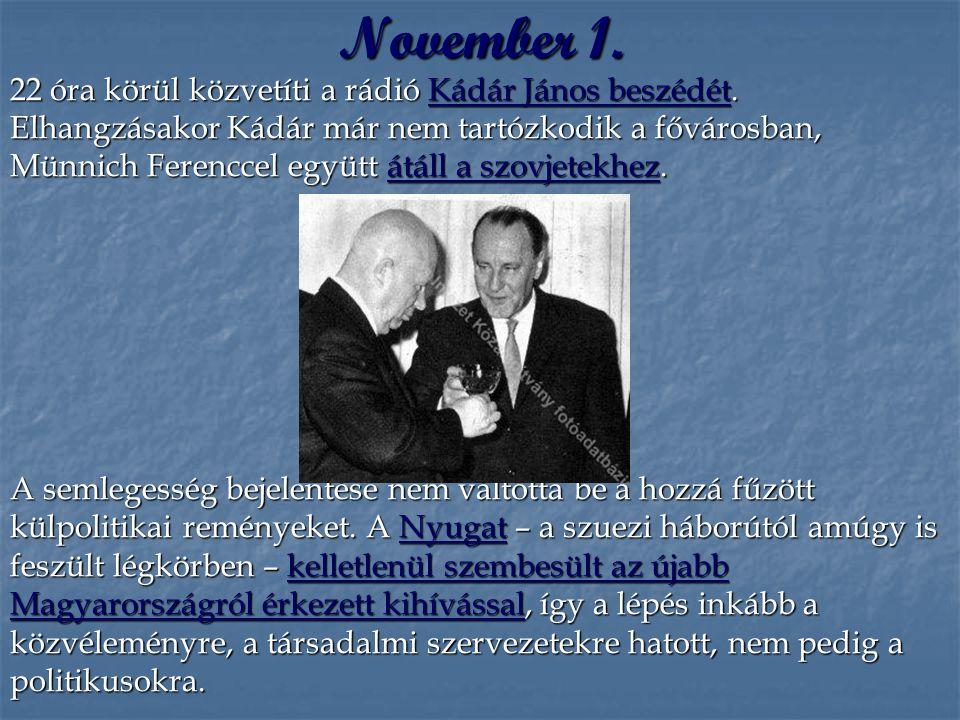 November 1. 22 óra körül közvetíti a rádió Kádár János beszédét. Elhangzásakor Kádár már nem tartózkodik a fővárosban, Münnich Ferenccel együtt átáll