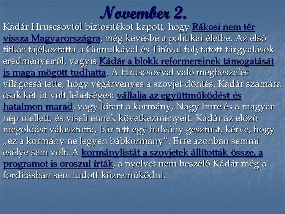 November 2. Kádár Hruscsovtól biztosítékot kapott, hogy Rákosi nem tér vissza Magyarországra, még kevésbé a politikai életbe. Az első titkár tájékozta