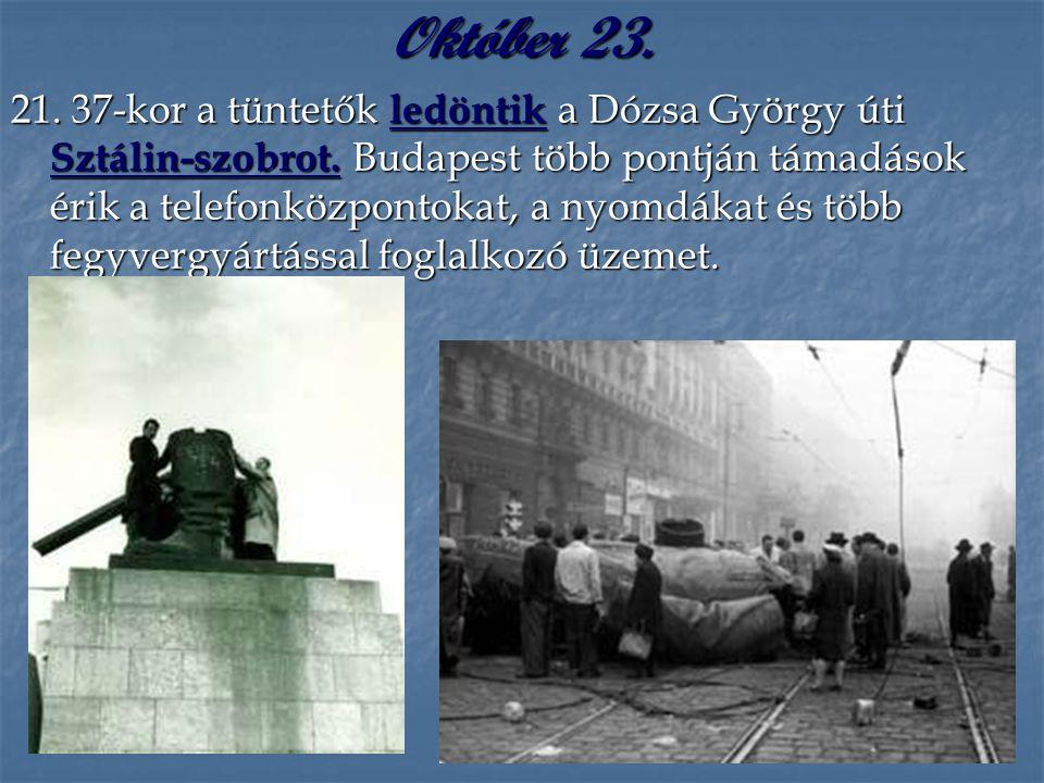 Október 23. 21. 37-kor a tüntetők ledöntik a Dózsa György úti Sztálin-szobrot. Budapest több pontján támadások érik a telefonközpontokat, a nyomdákat