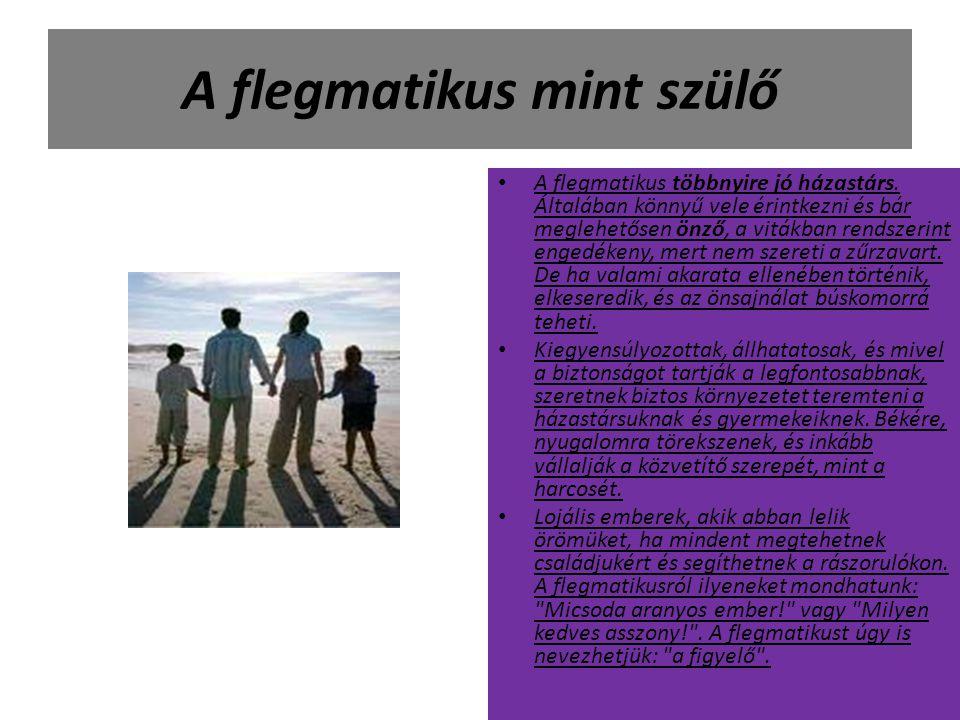 A flegmatikus mint szülő A flegmatikus többnyire jó házastárs. Általában könnyű vele érintkezni és bár meglehetősen önző, a vitákban rendszerint enged