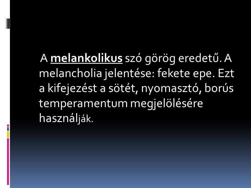 A melankolikus szó görög eredetű. A melancholia jelentése: fekete epe. Ezt a kifejezést a sötét, nyomasztó, borús temperamentum megjelölésére használ