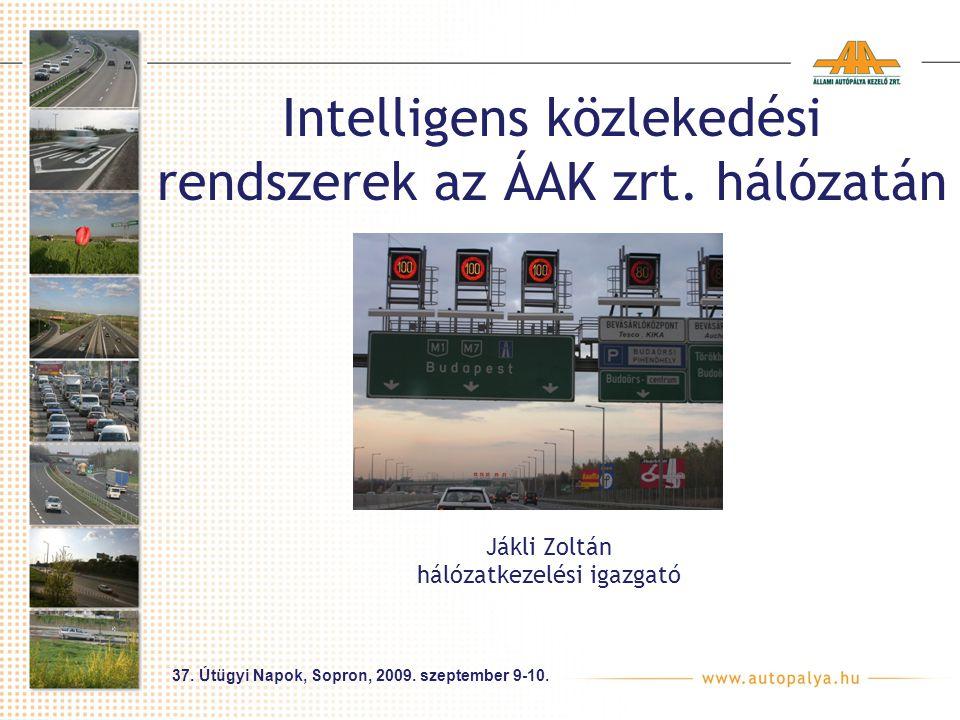 Intelligens közlekedési rendszerek az ÁAK zrt. hálózatán Jákli Zoltán hálózatkezelési igazgató 37. Útügyi Napok, Sopron, 2009. szeptember 9-10.