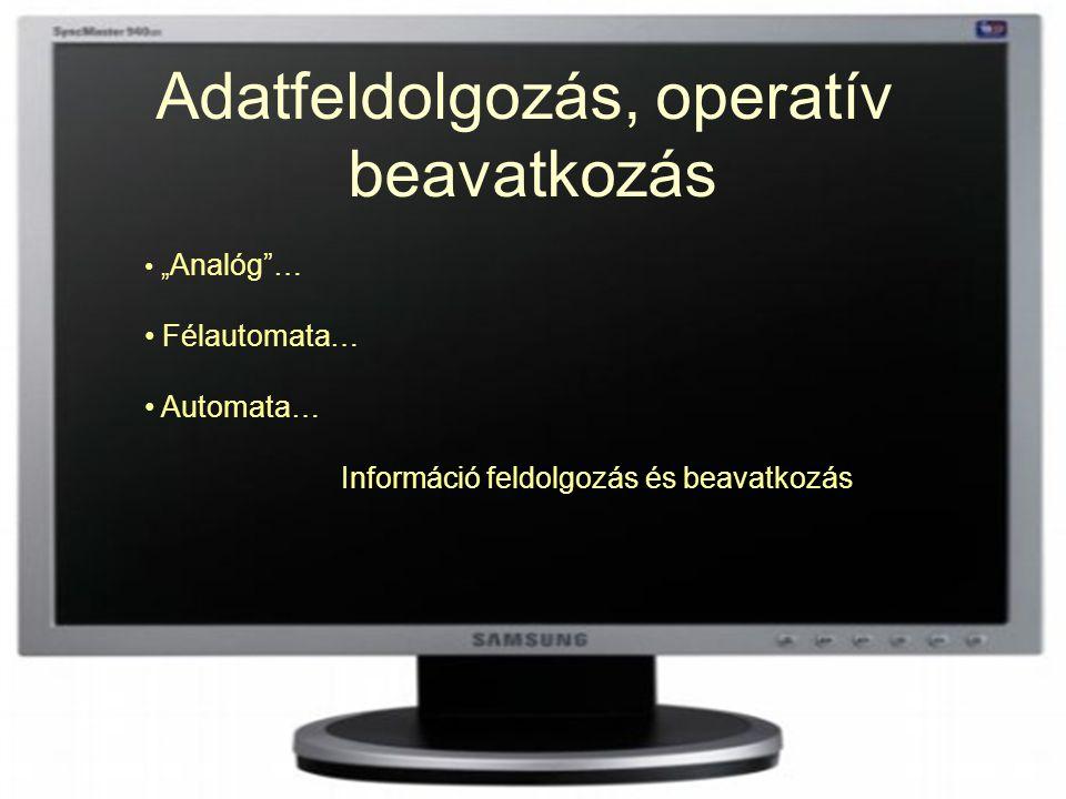 """Adatfeldolgozás, operatív beavatkozás """" Analóg""""… Félautomata… Automata… Információ feldolgozás és beavatkozás"""