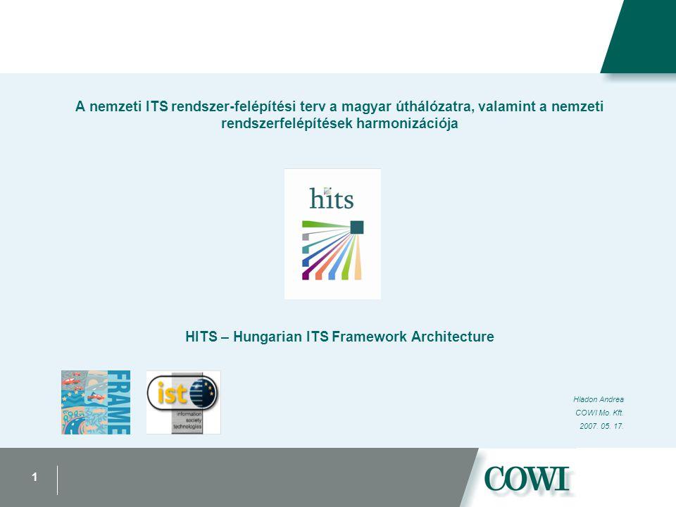 1 A nemzeti ITS rendszer-felépítési terv a magyar úthálózatra, valamint a nemzeti rendszerfelépítések harmonizációja HITS – Hungarian ITS Framework Architecture Hladon Andrea COWI Mo.