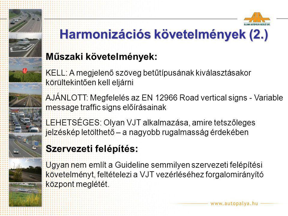 Harmonizációs követelmények (2.) Műszaki követelmények: KELL: A megjelenő szöveg betűtípusának kiválasztásakor körültekintően kell eljárni AJÁNLOTT: Megfelelés az EN 12966 Road vertical signs - Variable message traffic signs előírásainak LEHETSÉGES: Olyan VJT alkalmazása, amire tetszőleges jelzéskép letölthető – a nagyobb rugalmasság érdekében Szervezeti felépítés: Ugyan nem említ a Guideline semmilyen szervezeti felépítési követelményt, feltételezi a VJT vezérléséhez forgalomirányító központ meglétét.
