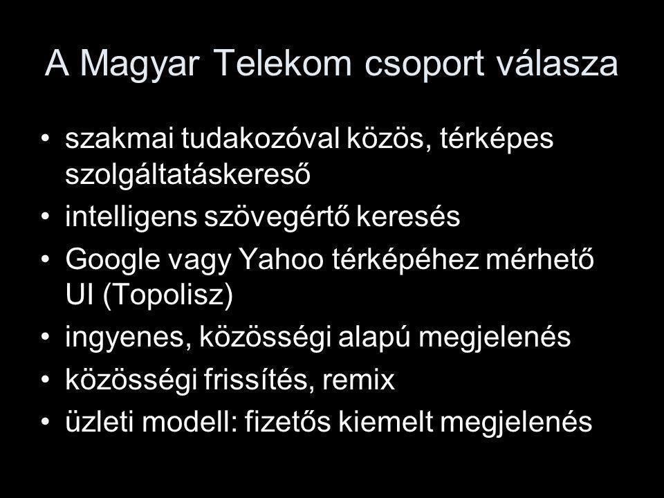 A Magyar Telekom csoport válasza szakmai tudakozóval közös, térképes szolgáltatáskereső intelligens szövegértő keresés Google vagy Yahoo térképéhez mérhető UI (Topolisz) ingyenes, közösségi alapú megjelenés közösségi frissítés, remix üzleti modell: fizetős kiemelt megjelenés