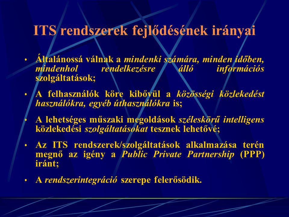 ITS rendszerek fejlődésének irányai Általánossá válnak a mindenki számára, minden időben, mindenhol rendelkezésre álló információs szolgáltatások; A felhasználók köre kibővül a közösségi közlekedést használókra, egyéb úthasználókra is; A lehetséges műszaki megoldások széleskörű intelligens közlekedési szolgáltatásokat tesznek lehetővé; Az ITS rendszerek/szolgáltatások alkalmazása terén megnő az igény a Public Private Partnership (PPP) iránt; A rendszerintegráció szerepe felerősödik.