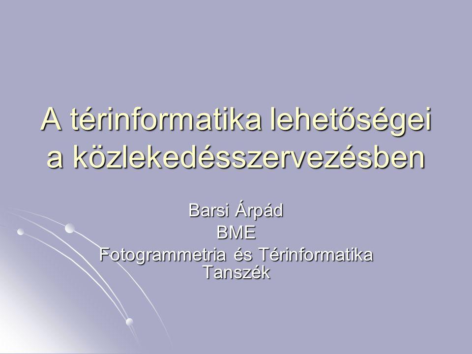 A térinformatika lehetőségei a közlekedésszervezésben Barsi Árpád BME Fotogrammetria és Térinformatika Tanszék
