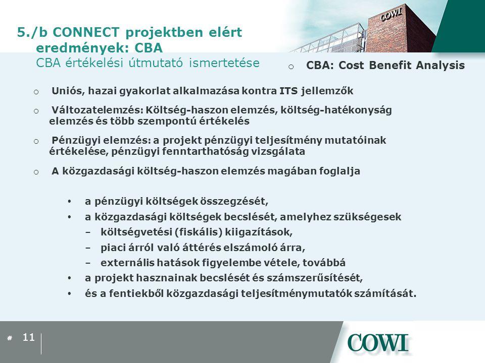 # o CBA: Cost Benefit Analysis 11 5./b CONNECT projektben elért eredmények: CBA CBA értékelési útmutató ismertetése o Uniós, hazai gyakorlat alkalmazása kontra ITS jellemzők o Változatelemzés: Költség-haszon elemzés, költség-hatékonyság elemzés és több szempontú értékelés o Pénzügyi elemzés: a projekt pénzügyi teljesítmény mutatóinak értékelése, pénzügyi fenntarthatóság vizsgálata o A közgazdasági költség-haszon elemzés magában foglalja  a pénzügyi költségek összegzését,  a közgazdasági költségek becslését, amelyhez szükségesek –költségvetési (fiskális) kiigazítások, –piaci árról való áttérés elszámoló árra, –externális hatások figyelembe vétele, továbbá  a projekt hasznainak becslését és számszerűsítését,  és a fentiekből közgazdasági teljesítménymutatók számítását.