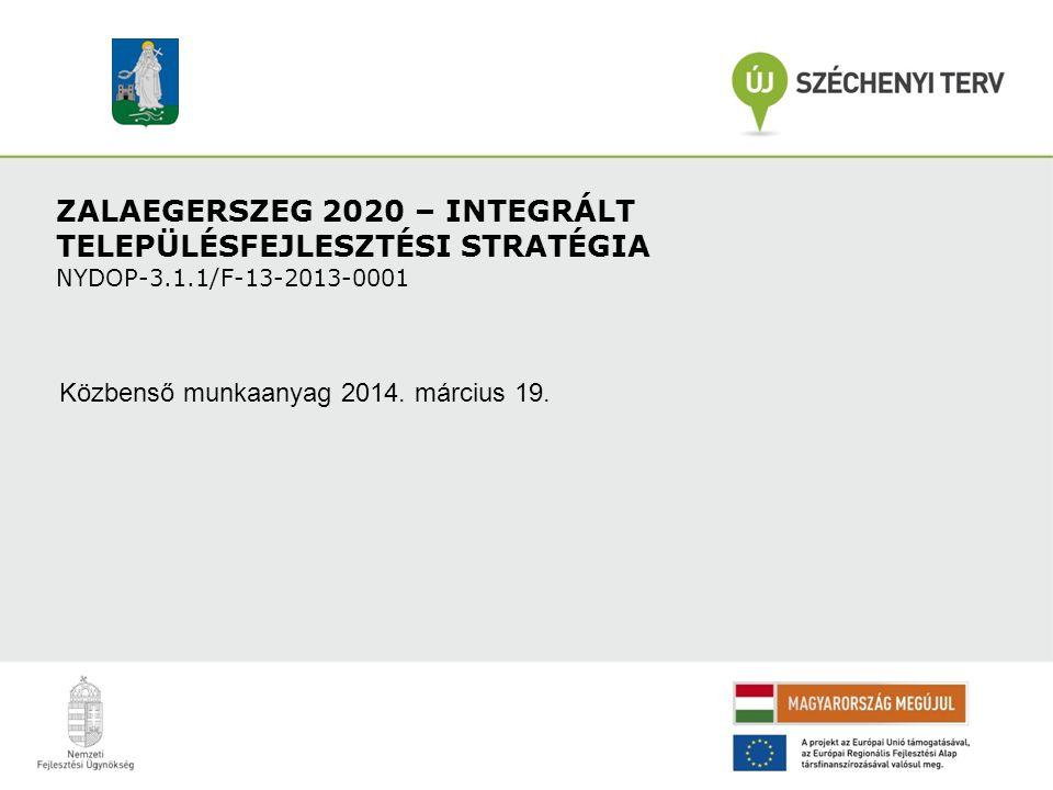 ZALAEGERSZEG 2020 – INTEGRÁLT TELEPÜLÉSFEJLESZTÉSI STRATÉGIA NYDOP-3.1.1/F-13-2013-0001 Közbenső munkaanyag 2014. március 19.