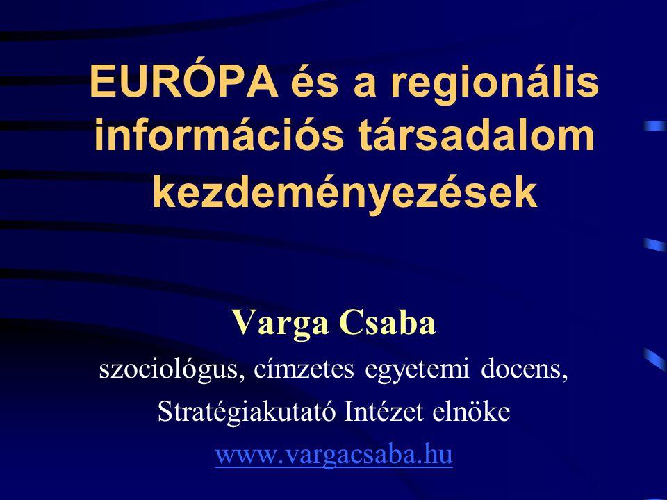 EURÓPA és a regionális információs társadalom kezdeményezések Varga Csaba szociológus, címzetes egyetemi docens, Stratégiakutató Intézet elnöke www.vargacsaba.hu