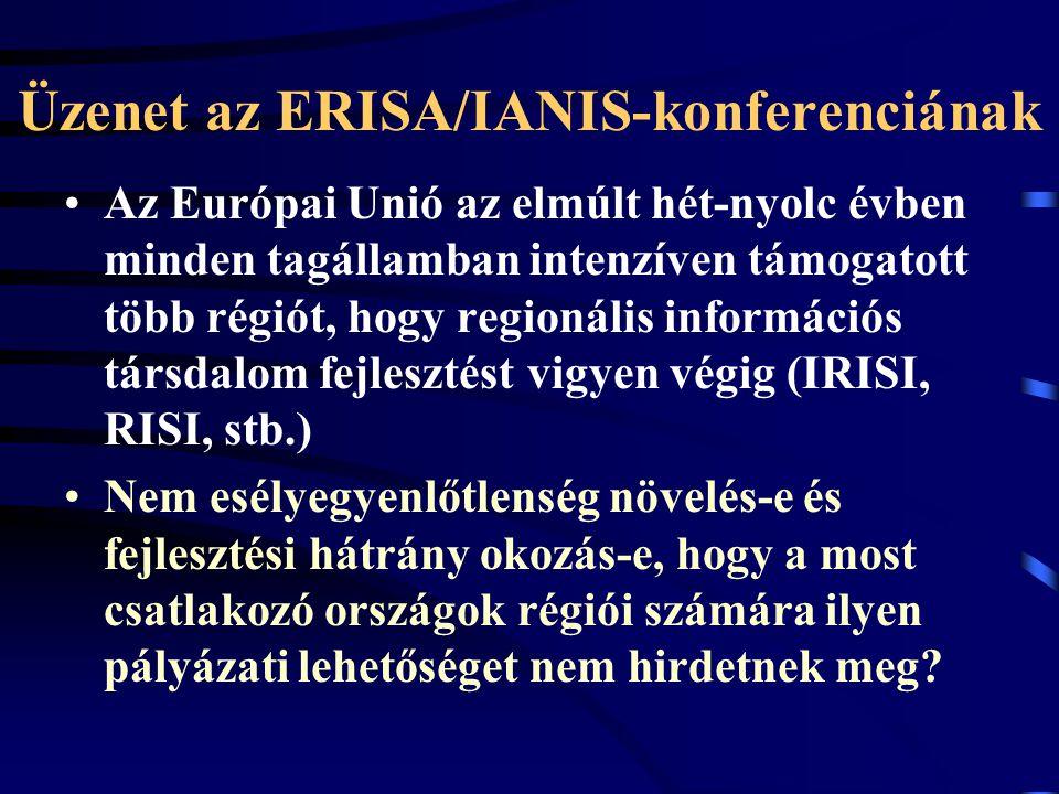 Üzenet az ERISA/IANIS-konferenciának Az Európai Unió az elmúlt hét-nyolc évben minden tagállamban intenzíven támogatott több régiót, hogy regionális információs társdalom fejlesztést vigyen végig (IRISI, RISI, stb.) Nem esélyegyenlőtlenség növelés-e és fejlesztési hátrány okozás-e, hogy a most csatlakozó országok régiói számára ilyen pályázati lehetőséget nem hirdetnek meg?