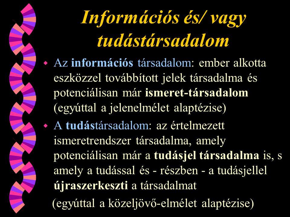 Információs és/ vagy tudástársadalom w Az információs társadalom: ember alkotta eszközzel továbbított jelek társadalma és potenciálisan már ismeret-társadalom (egyúttal a jelenelmélet alaptézise) w A tudástársadalom: az értelmezett ismeretrendszer társadalma, amely potenciálisan már a tudásjel társadalma is, s amely a tudással és - részben - a tudásjellel újraszerkeszti a társadalmat (egyúttal a közeljövő-elmélet alaptézise)