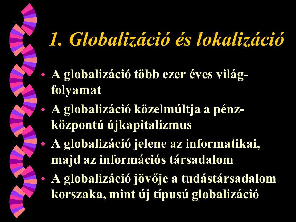 1. Globalizáció és lokalizáció w A globalizáció több ezer éves világ- folyamat w A globalizáció közelmúltja a pénz- központú újkapitalizmus w A global
