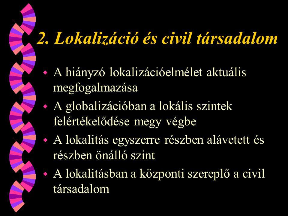 2. Lokalizáció és civil társadalom w A hiányzó lokalizációelmélet aktuális megfogalmazása w A globalizációban a lokális szintek felértékelődése megy v