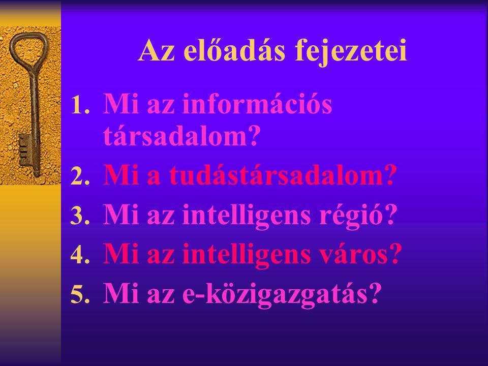 Az előadás fejezetei 1. Mi az információs társadalom? 2. Mi a tudástársadalom? 3. Mi az intelligens régió? 4. Mi az intelligens város? 5. Mi az e-közi