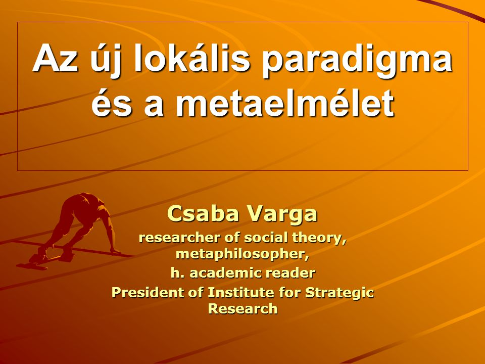 Az új lokális paradigma és a metaelmélet Csaba Varga researcher of social theory, metaphilosopher, h. academic reader President of Institute for Strat