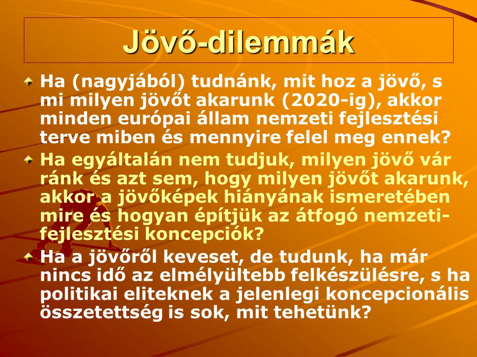 Jövő-dilemmák Ha (nagyjából) tudnánk, mit hoz a jövő, s mi milyen jövőt akarunk (2020-ig), akkor minden európai állam nemzeti fejlesztési terve miben és mennyire felel meg ennek.