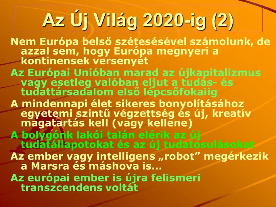 """Az Új Világ 2020-ig (2) Nem Európa belső szétesésével számolunk, de azzal sem, hogy Európa megnyeri a kontinensek versenyét Az Európai Unióban marad az újkapitalizmus vagy esetleg valóban eljut a tudás- és tudattársadalom első lépcsőfokaiig A mindennapi élet sikeres bonyolításához egyetemi szintű végzettség és új, kreatív magatartás kell (vagy kellene) A bolygónk lakói talán elérik az új tudatállapotokat és az új tudatosulásokat Az ember vagy intelligens """"robot megérkezik a Marsra és máshova is… Az európai ember is újra felismeri transzcendens voltát"""