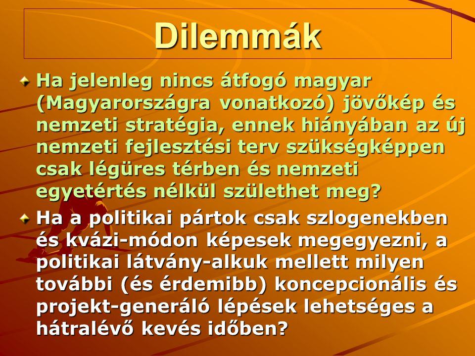 Dilemmák Ha jelenleg nincs átfogó magyar (Magyarországra vonatkozó) jövőkép és nemzeti stratégia, ennek hiányában az új nemzeti fejlesztési terv szükségképpen csak légüres térben és nemzeti egyetértés nélkül születhet meg.