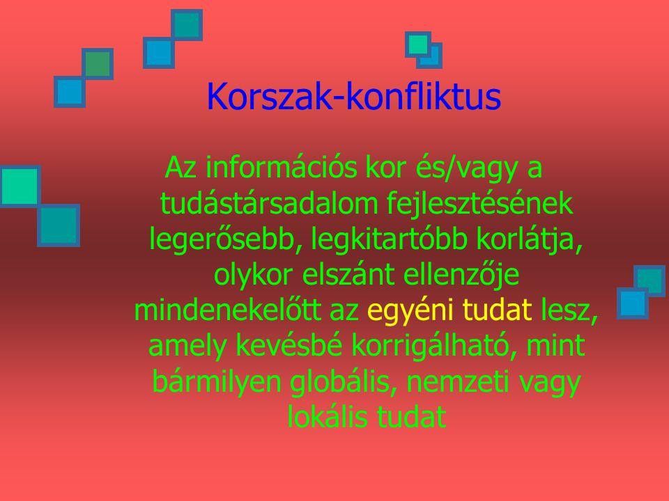 Korszak-konfliktus Az információs kor és/vagy a tudástársadalom fejlesztésének legerősebb, legkitartóbb korlátja, olykor elszánt ellenzője mindenekelőtt az egyéni tudat lesz, amely kevésbé korrigálható, mint bármilyen globális, nemzeti vagy lokális tudat