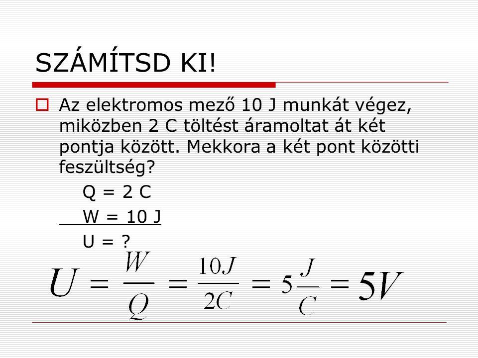 SZÁMÍTSD KI!  Az elektromos mező 10 J munkát végez, miközben 2 C töltést áramoltat át két pontja között. Mekkora a két pont közötti feszültség? Q = 2