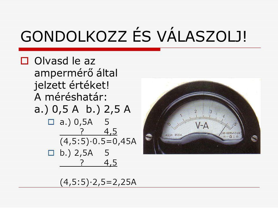 GONDOLKOZZ ÉS VÁLASZOLJ!  Olvasd le az ampermérő által jelzett értéket! A méréshatár: a.) 0,5 A b.) 2,5 A  a.) 0,5A 5 ? 4,5 (4,5:5)∙0.5=0,45A  b.)
