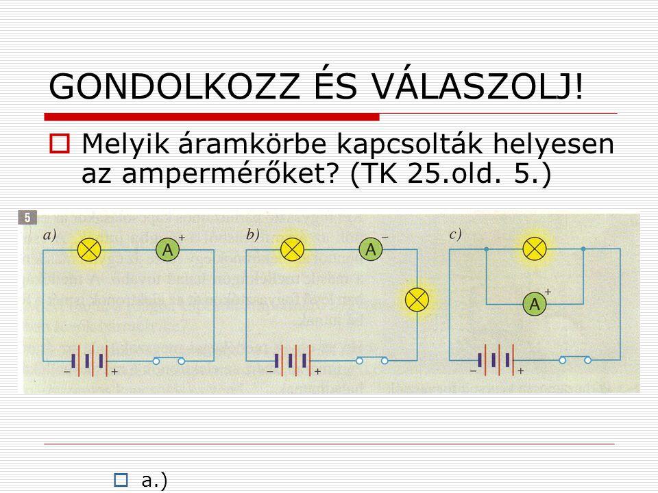 GONDOLKOZZ ÉS VÁLASZOLJ!  Melyik áramkörbe kapcsolták helyesen az ampermérőket? (TK 25.old. 5.)  a.)