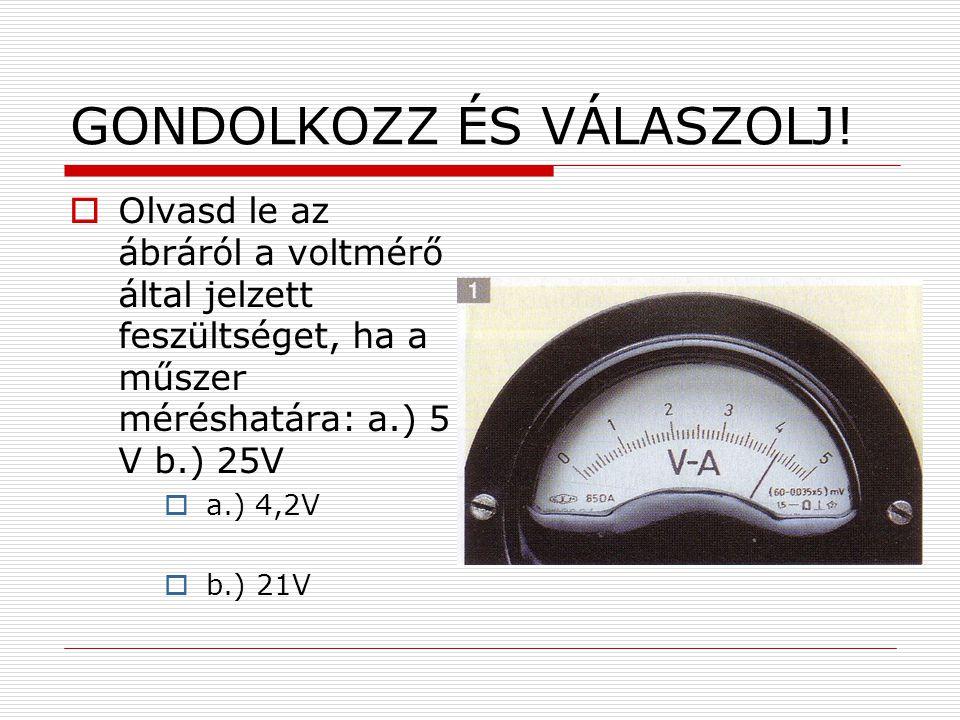 GONDOLKOZZ ÉS VÁLASZOLJ!  Olvasd le az ábráról a voltmérő által jelzett feszültséget, ha a műszer méréshatára: a.) 5 V b.) 25V  a.) 4,2V  b.) 21V