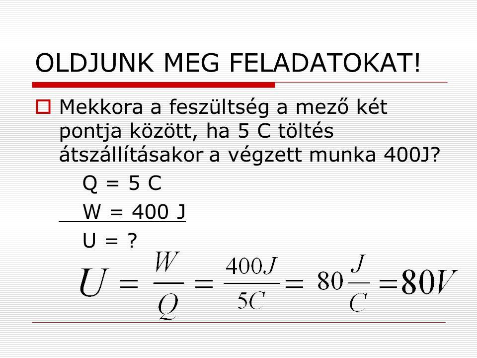 OLDJUNK MEG FELADATOKAT!  Mekkora a feszültség a mező két pontja között, ha 5 C töltés átszállításakor a végzett munka 400J? Q = 5 C W = 400 J U = ?