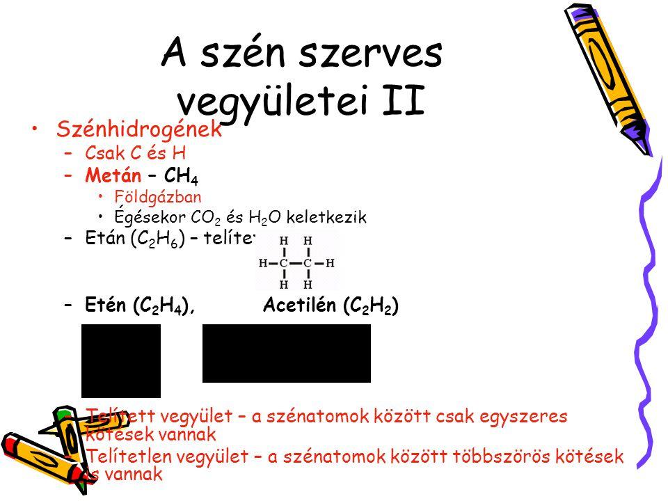 A szén szerves vegyületei II Szénhidrogének –Csak C és H –Metán – CH 4 Földgázban Égésekor CO 2 és H 2 O keletkezik –Etán (C 2 H 6 ) – telített –Etén