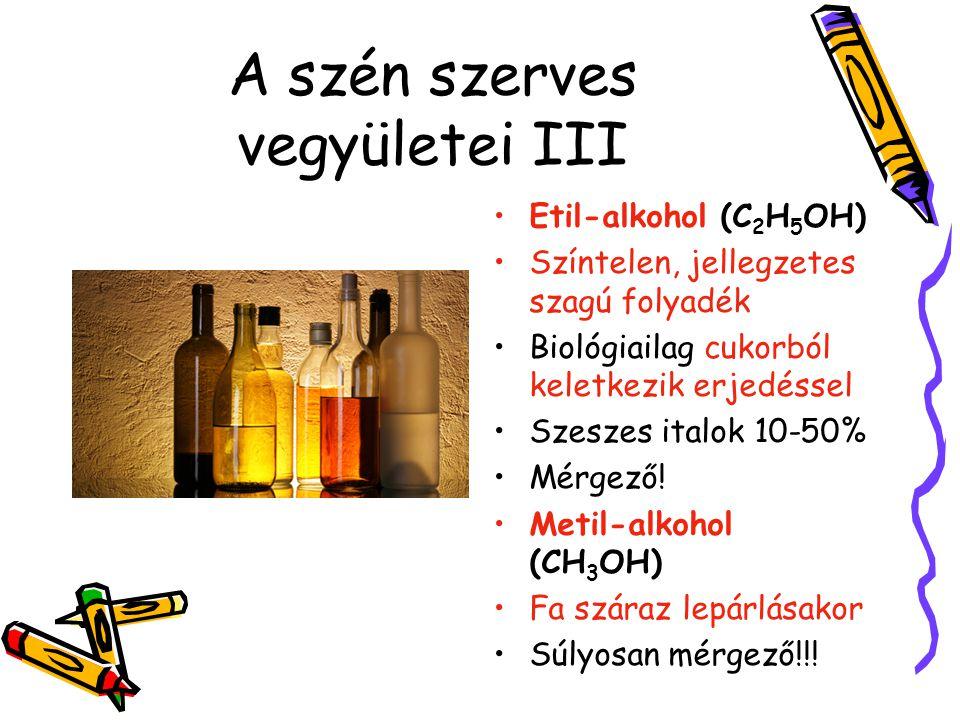 A szén szerves vegyületei III Etil-alkohol (C 2 H 5 OH) Színtelen, jellegzetes szagú folyadék Biológiailag cukorból keletkezik erjedéssel Szeszes ital