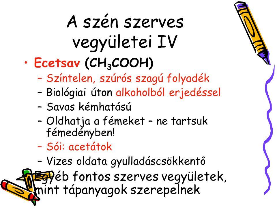 A szén szerves vegyületei IV Ecetsav (CH 3 COOH) –Színtelen, szúrós szagú folyadék –Biológiai úton alkoholból erjedéssel –Savas kémhatású –Oldhatja a
