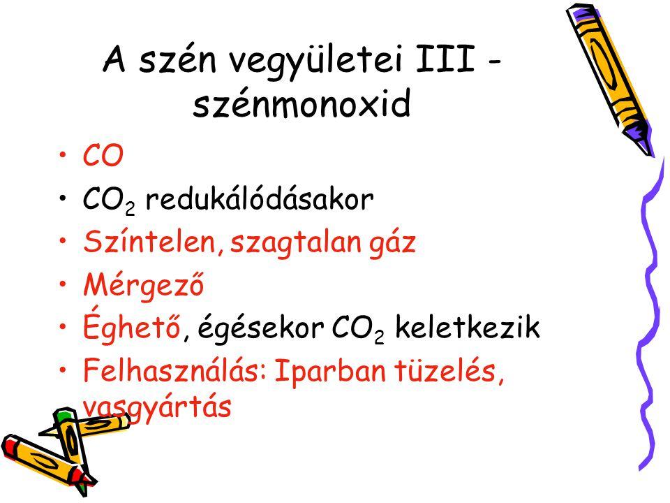 A szén vegyületei III - szénmonoxid CO CO 2 redukálódásakor Színtelen, szagtalan gáz Mérgező Éghető, égésekor CO 2 keletkezik Felhasználás: Iparban tü