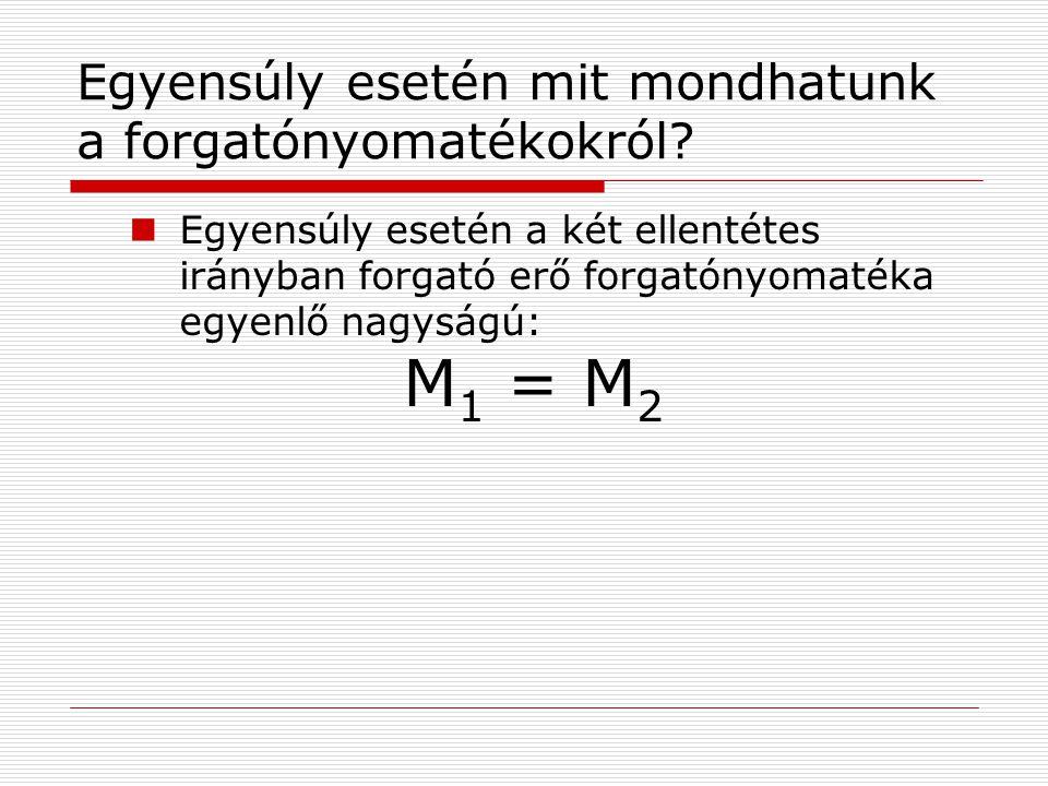 Egyensúly esetén mit mondhatunk a forgatónyomatékokról? Egyensúly esetén a két ellentétes irányban forgató erő forgatónyomatéka egyenlő nagyságú: M 1