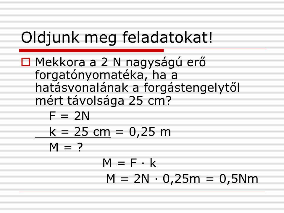 Oldjunk meg feladatokat!  Mekkora a 2 N nagyságú erő forgatónyomatéka, ha a hatásvonalának a forgástengelytől mért távolsága 25 cm? F = 2N k = 25 cm
