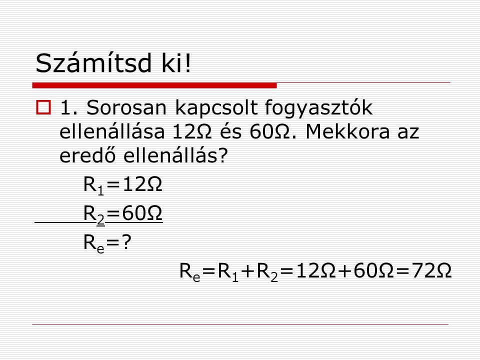 Számítsd ki!  1. Sorosan kapcsolt fogyasztók ellenállása 12Ω és 60Ω. Mekkora az eredő ellenállás? R 1 =12Ω R 2 =60Ω R e =? R e =R 1 +R 2 =12Ω+60Ω=72Ω