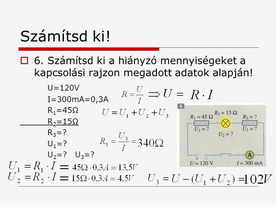 Számítsd ki!  6. Számítsd ki a hiányzó mennyiségeket a kapcsolási rajzon megadott adatok alapján! U=120V I=300mA=0,3A R 1 =45Ω R 2 =15Ω R 3 =? U 1 =?