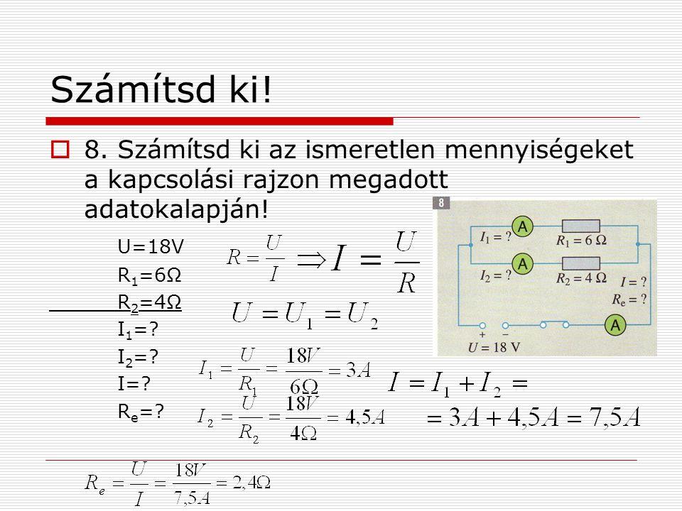 Számítsd ki!  8. Számítsd ki az ismeretlen mennyiségeket a kapcsolási rajzon megadott adatokalapján! U=18V R 1 =6Ω R 2 =4Ω I 1 =? I 2 =? I=? R e =?