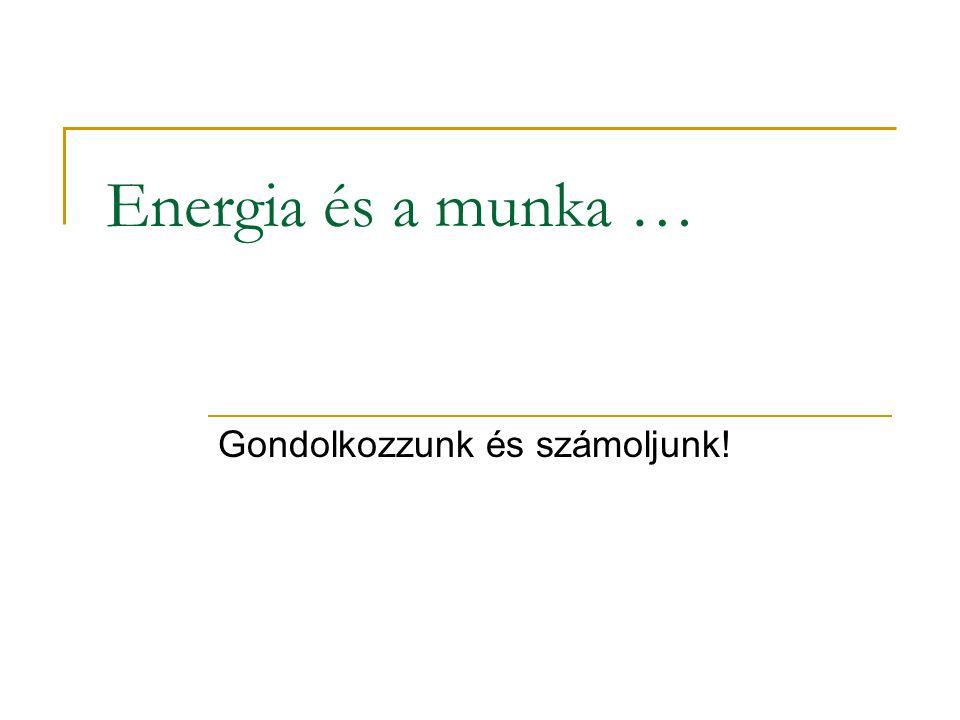 Energia és a munka … Gondolkozzunk és számoljunk!