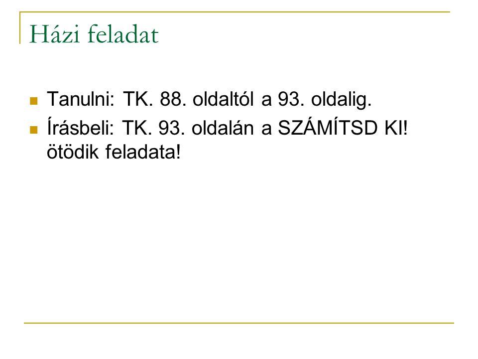 Házi feladat Tanulni: TK. 88. oldaltól a 93. oldalig. Írásbeli: TK. 93. oldalán a SZÁMÍTSD KI! ötödik feladata!