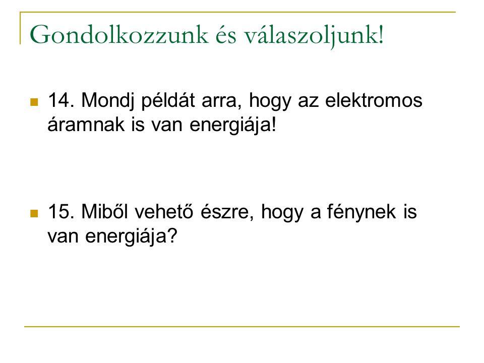 Gondolkozzunk és válaszoljunk! 14. Mondj példát arra, hogy az elektromos áramnak is van energiája! 15. Miből vehető észre, hogy a fénynek is van energ