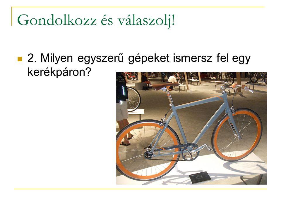 Gondolkozz és válaszolj! 2. Milyen egyszerű gépeket ismersz fel egy kerékpáron?